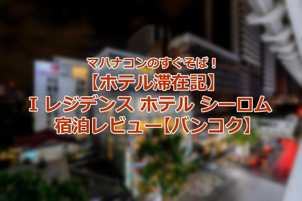 【ホテル滞在記】I レジデンス ホテル シーロム 宿泊レビュー【バンコク】